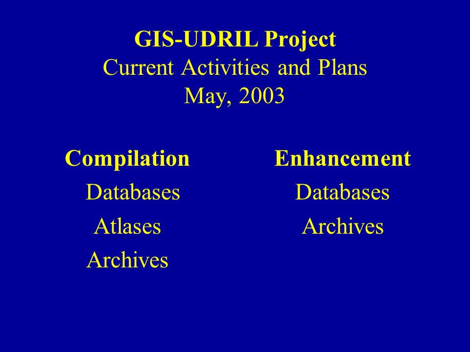 GIS-UDRIL Project Current Activities and Plans May, 2003 Compilation Databases Atlases Archives Enhancement Databases Archives