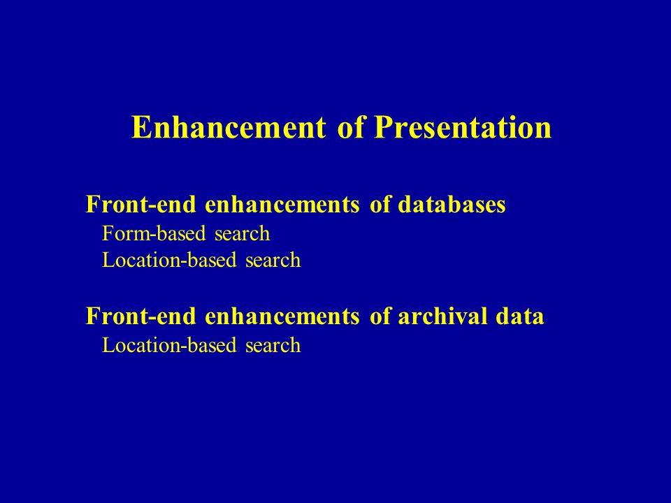 Enhancement of Presentation Front-end enhancements of databases Form-based search Location-based search Front-end enhancements of archival data Locati