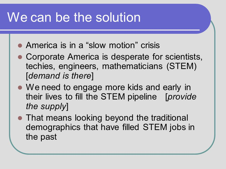 We can be the solution America is in a slow motion crisis Corporate America is desperate for scientists, techies, engineers, mathematicians (STEM) [demand is there] We need to engage more kids and early in their lives to fill the STEM pipeline [provide the supply] That means looking beyond the traditional demographics that have filled STEM jobs in the past