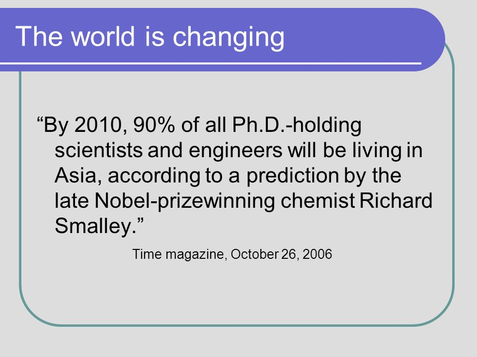 The world is changing By 2010, 90% of all Ph.D.-holding scientists and engineers will be living in Asia, according to a prediction by the late Nobel-prizewinning chemist Richard Smalley.