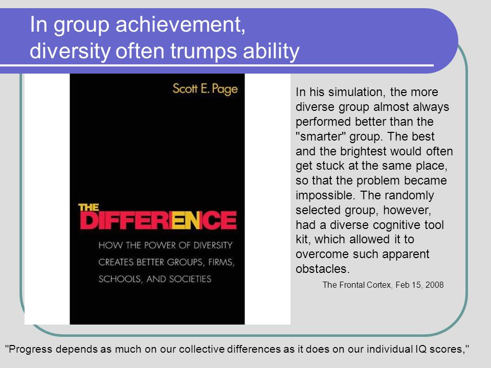 In group achievement, diversity often trumps ability In his simulation, the more diverse group almost always performed better than the smarter group.