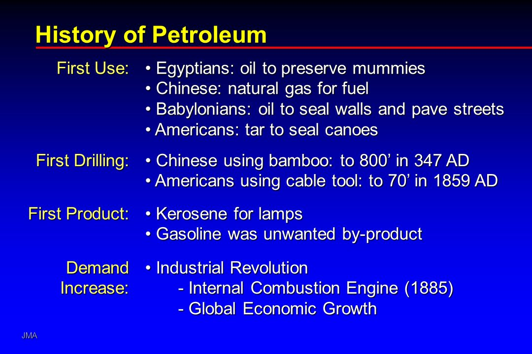 JMA History of Petroleum First Use: Egyptians: oil to preserve mummies Egyptians: oil to preserve mummies Chinese: natural gas for fuel Chinese: natural gas for fuel Babylonians: oil to seal walls and pave streets Babylonians: oil to seal walls and pave streets Americans: tar to seal canoes Americans: tar to seal canoes First Drilling: Chinese using bamboo: to 800 in 347 AD Chinese using bamboo: to 800 in 347 AD Americans using cable tool: to 70 in 1859 AD Americans using cable tool: to 70 in 1859 AD First Product: Kerosene for lamps Kerosene for lamps Gasoline was unwanted by-product Gasoline was unwanted by-product Demand Increase: Industrial Revolution Industrial Revolution - Internal Combustion Engine (1885) - Global Economic Growth