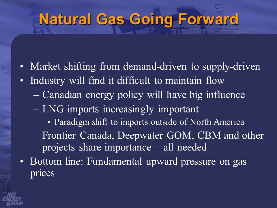 Natural Gas Going Forward Market shifting from demand-driven to supply-driven Industry will find it difficult to maintain flow –Canadian energy policy will have big influence –LNG imports increasingly important Paradigm shift to imports outside of North America –Frontier Canada, Deepwater GOM, CBM and other projects share importance – all needed Bottom line: Fundamental upward pressure on gas prices