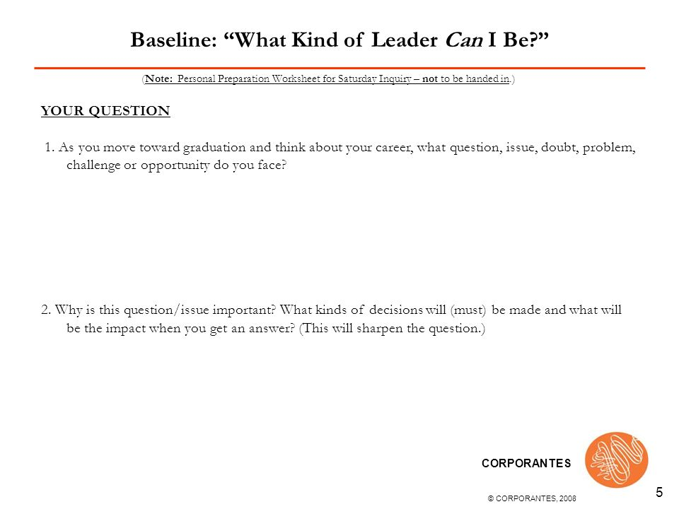 © CORPORANTES, 2008 CORPORANTES 6 (Note: Personal Preparation Worksheet for Saturday Inquiry – not to be handed in.) BASELINE ANSWER TO YOUR INQUIRY QUESTION (Hint: Write quickly your best guess, hunch, or thoughts.