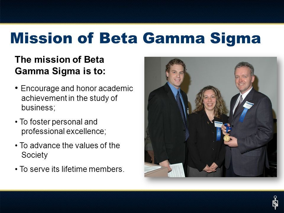 The mission of Beta Gamma Sigma is to: Encourage and honor academic achievement in the study of business; To foster personal and professional excellence; To advance the values of the Society To serve its lifetime members.