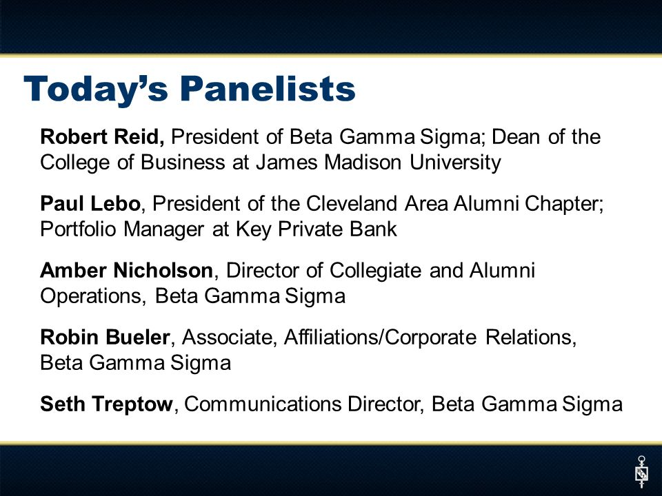Todays Panelists Robert Reid, President of Beta Gamma Sigma; Dean of the College of Business at James Madison University Paul Lebo, President of the Cleveland Area Alumni Chapter; Portfolio Manager at Key Private Bank Amber Nicholson, Director of Collegiate and Alumni Operations, Beta Gamma Sigma Robin Bueler, Associate, Affiliations/Corporate Relations, Beta Gamma Sigma Seth Treptow, Communications Director, Beta Gamma Sigma