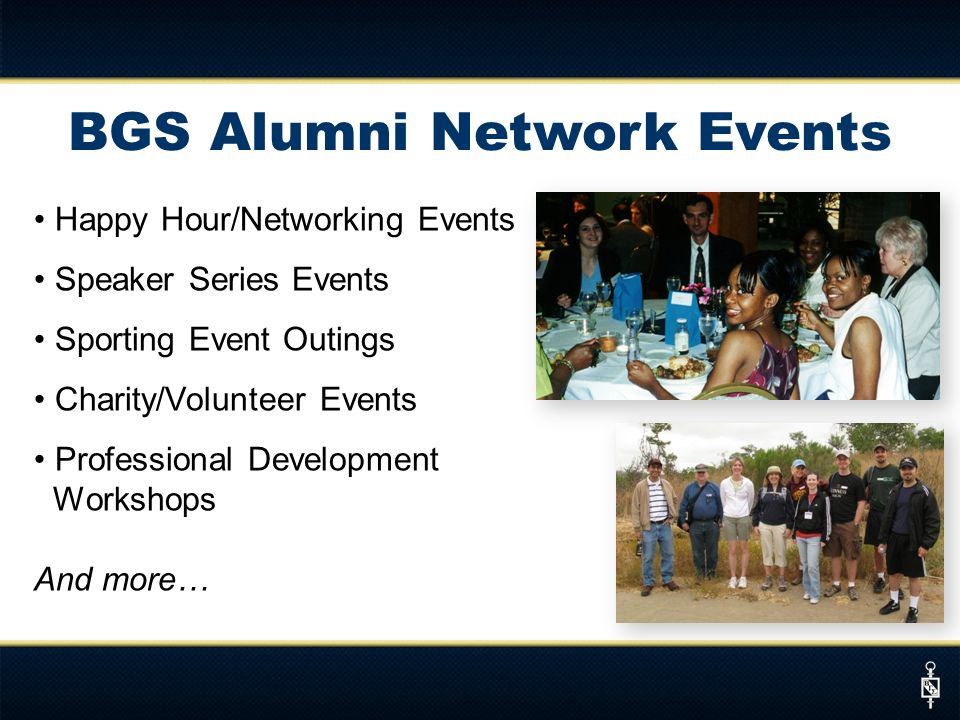 BGS Alumni Network Events Happy Hour/Networking Events Speaker Series Events Sporting Event Outings Charity/Volunteer Events Professional Development Workshops And more…
