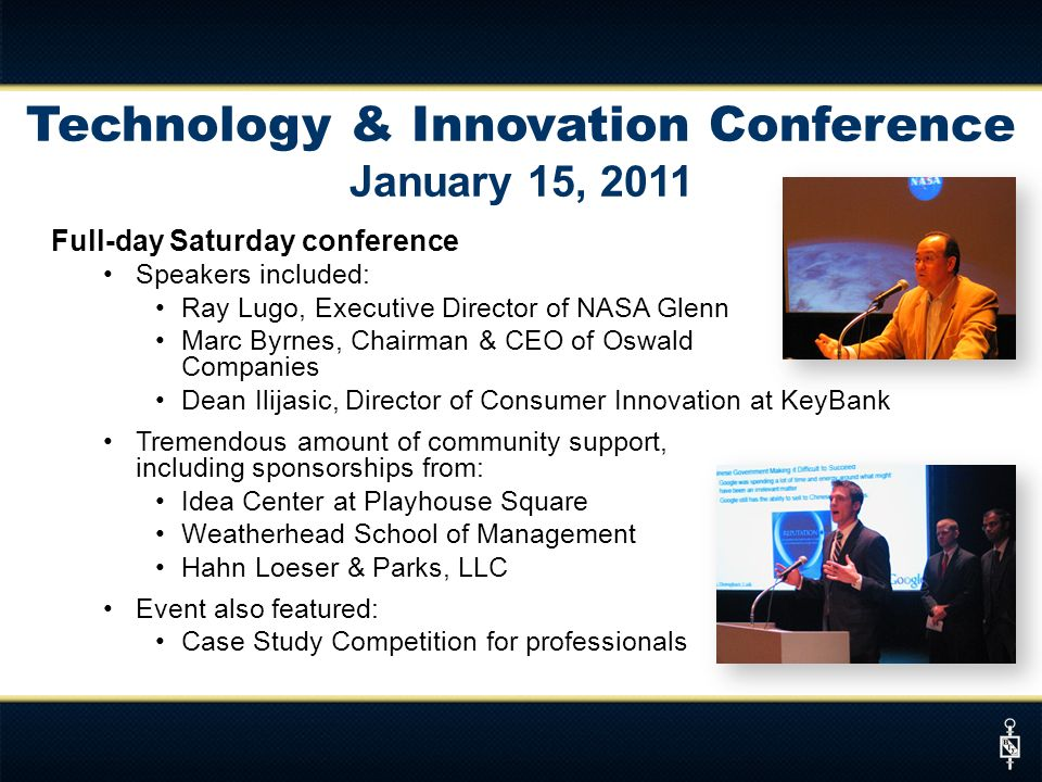 Technology & Innovation Conference January 15, 2011 Full-day Saturday conference Speakers included: Ray Lugo, Executive Director of NASA Glenn Marc Byrnes, Chairman & CEO of Oswald Companies Dean Ilijasic, Director of Consumer Innovation at KeyBank Tremendous amount of community support, including sponsorships from: Idea Center at Playhouse Square Weatherhead School of Management Hahn Loeser & Parks, LLC Event also featured: Case Study Competition for professionals