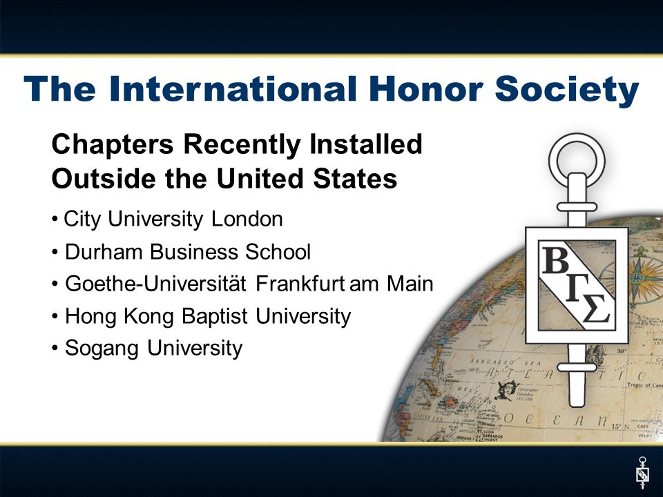 The International Honor Society Chapters Recently Installed Outside the United States City University London Durham Business School Goethe-Universität Frankfurt am Main Hong Kong Baptist University Sogang University