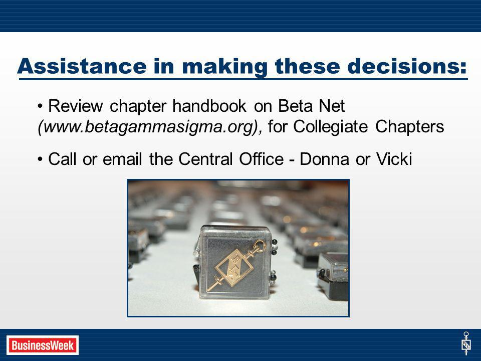 Assistance in making these decisions: Review chapter handbook on Beta Net (www.betagammasigma.org), for Collegiate Chapters Call or email the Central Office - Donna or Vicki