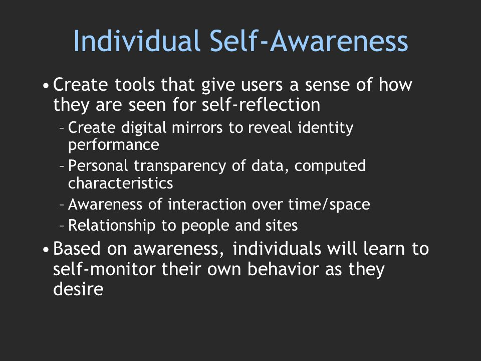Individual Self-Awareness Create tools that give users a sense of how they are seen for self-reflection –Create digital mirrors to reveal identity performance –Personal transparency of data, computed characteristics –Awareness of interaction over time/space –Relationship to people and sites Based on awareness, individuals will learn to self-monitor their own behavior as they desire