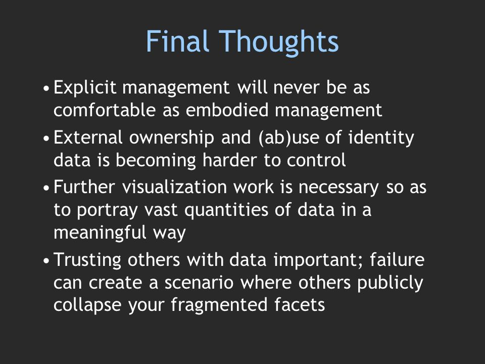 Final Thoughts Explicit management will never be as comfortable as embodied management External ownership and (ab)use of identity data is becoming harder to control Further visualization work is necessary so as to portray vast quantities of data in a meaningful way Trusting others with data important; failure can create a scenario where others publicly collapse your fragmented facets