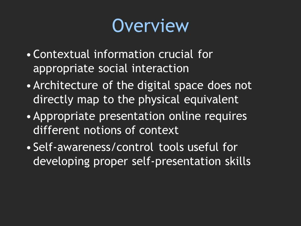 Overview Contextual information crucial for appropriate social interaction Architecture of the digital space does not directly map to the physical equivalent Appropriate presentation online requires different notions of context Self-awareness/control tools useful for developing proper self-presentation skills