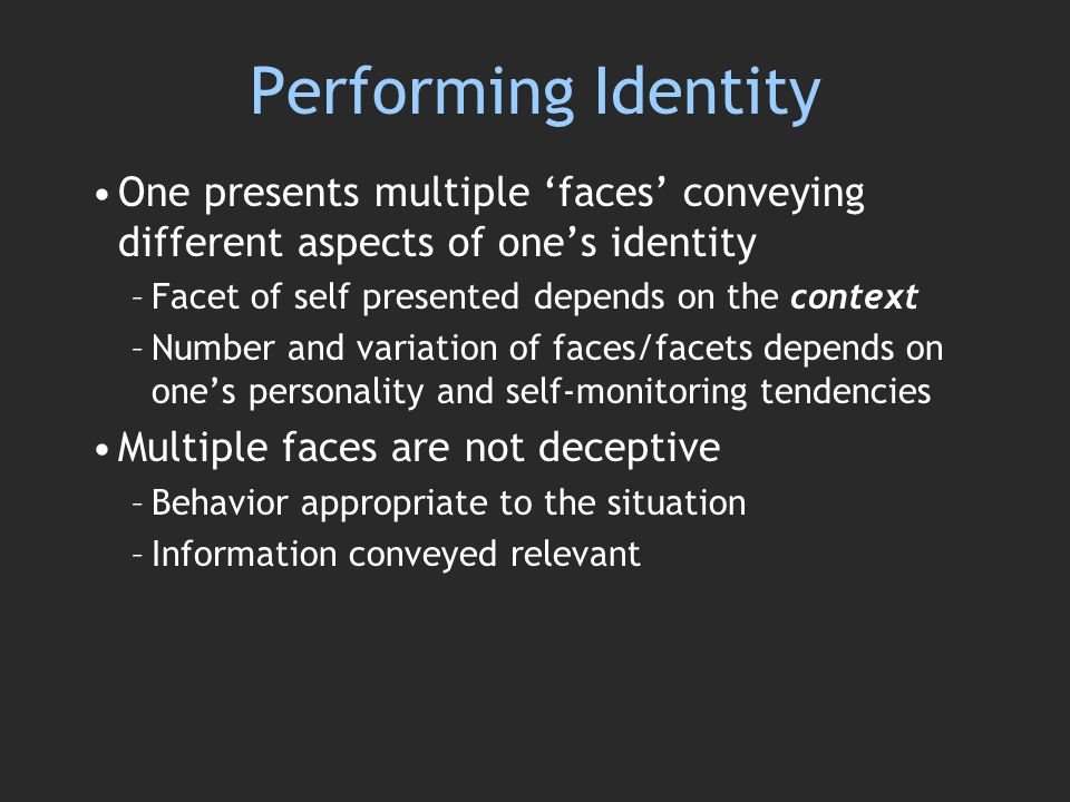 Performing Identity One presents multiple faces conveying different aspects of ones identity –Facet of self presented depends on the context –Number and variation of faces/facets depends on ones personality and self-monitoring tendencies Multiple faces are not deceptive –Behavior appropriate to the situation –Information conveyed relevant