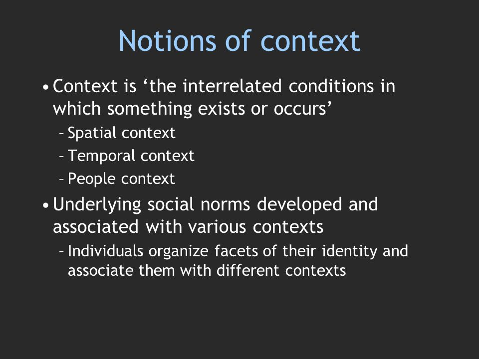Notions of context Context is the interrelated conditions in which something exists or occurs –Spatial context –Temporal context –People context Underlying social norms developed and associated with various contexts –Individuals organize facets of their identity and associate them with different contexts