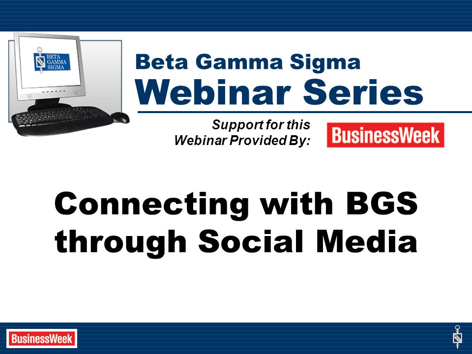 Connecting with BGS through Social Media Support for this Webinar Provided By: Beta Gamma Sigma Webinar Series