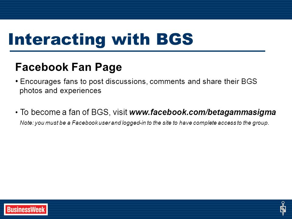 Interacting with BGS Facebook Fan Page Encourages fans to post discussions, comments and share their BGS photos and experiences To become a fan of BGS, visit www.facebook.com/betagammasigma Note: you must be a Facebook user and logged-in to the site to have complete access to the group.