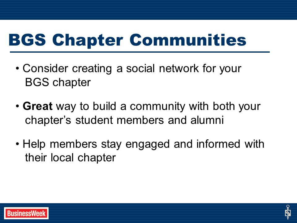 BGS Chapter Communities Consider creating a social network for your BGS chapter Great way to build a community with both your chapters student members and alumni Help members stay engaged and informed with their local chapter