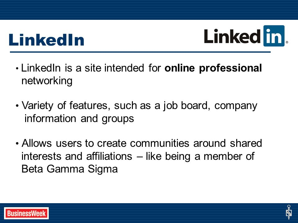 LinkedIn LinkedIn is a site intended for online professional networking Variety of features, such as a job board, company information and groups Allows users to create communities around shared interests and affiliations – like being a member of Beta Gamma Sigma