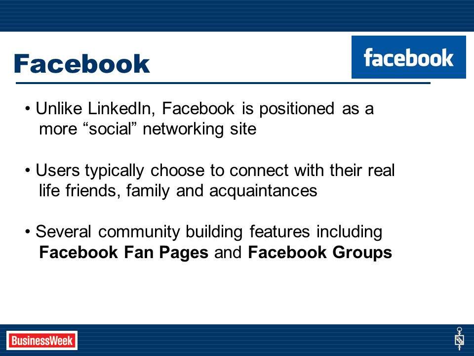 Facebook Unlike LinkedIn, Facebook is positioned as a more social networking site Users typically choose to connect with their real life friends, family and acquaintances Several community building features including Facebook Fan Pages and Facebook Groups