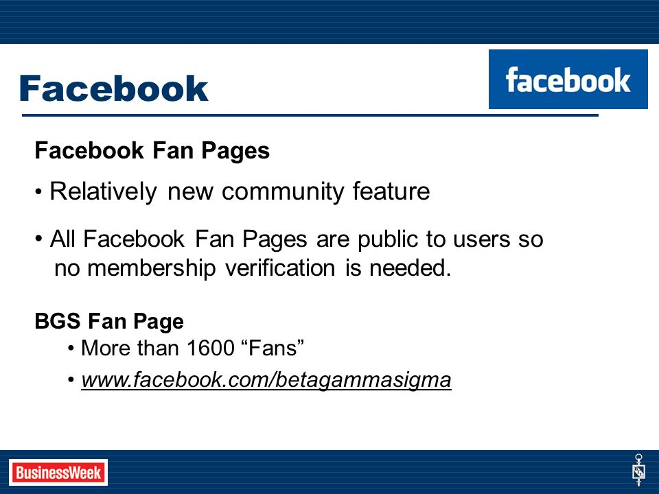 Facebook Facebook Fan Pages Relatively new community feature All Facebook Fan Pages are public to users so no membership verification is needed.