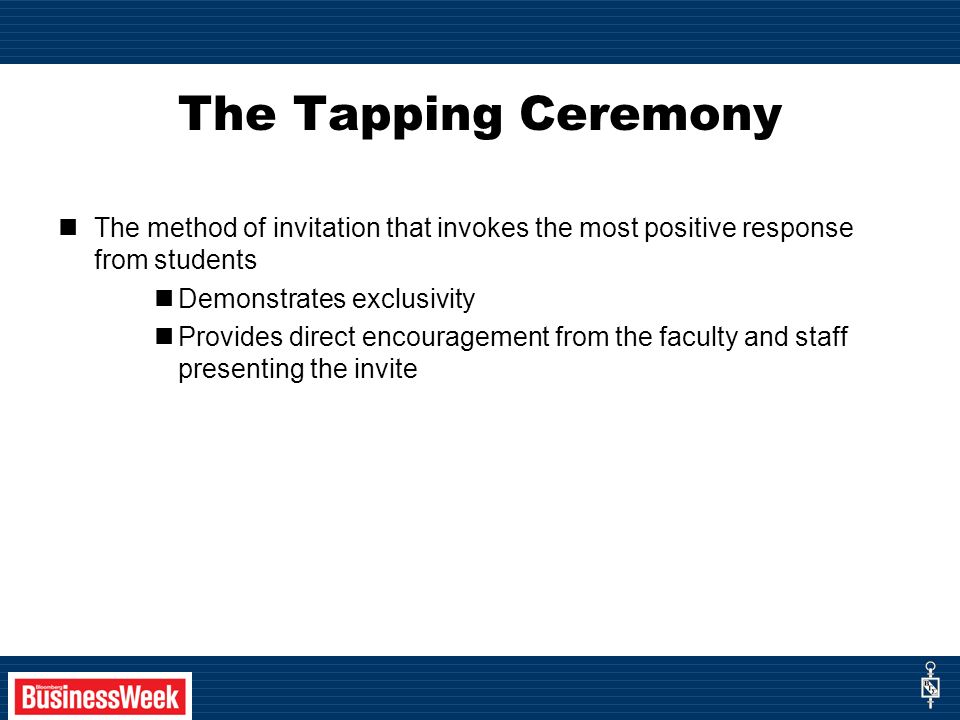 The Tapping Ceremony The method of invitation that invokes the most positive response from students Demonstrates exclusivity Provides direct encouragement from the faculty and staff presenting the invite