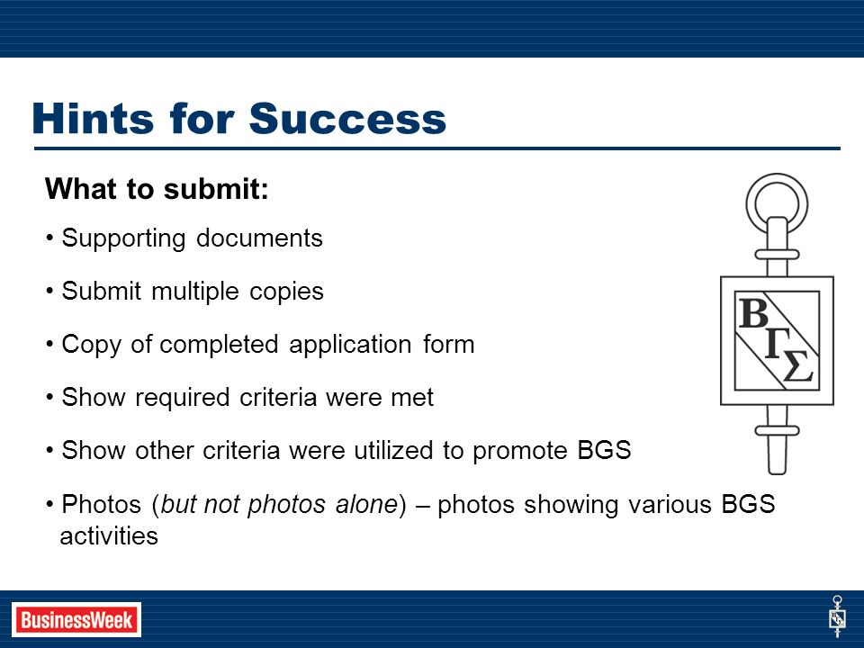 Hints for Success What to submit: Supporting documents Submit multiple copies Copy of completed application form Show required criteria were met Show other criteria were utilized to promote BGS Photos (but not photos alone) – photos showing various BGS activities