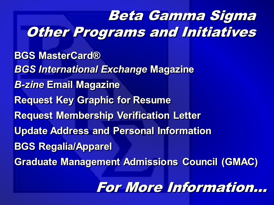 Beta Gamma Sigma Other Programs and Initiatives BGS MasterCard® BGS International Exchange Magazine B-zine Email Magazine Request Key Graphic for Resume Request Membership Verification Letter Update Address and Personal Information BGS Regalia/Apparel Graduate Management Admissions Council (GMAC) BGS MasterCard® BGS International Exchange Magazine B-zine Email Magazine Request Key Graphic for Resume Request Membership Verification Letter Update Address and Personal Information BGS Regalia/Apparel Graduate Management Admissions Council (GMAC) For More Information…