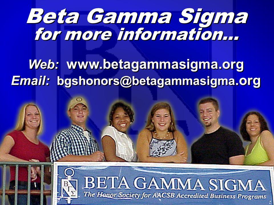 Beta Gamma Sigma for more information… Web: www.betagammasigma.org Email: bgshonors@betagammasigma.org Web: www.betagammasigma.org Email: bgshonors@betagammasigma.org
