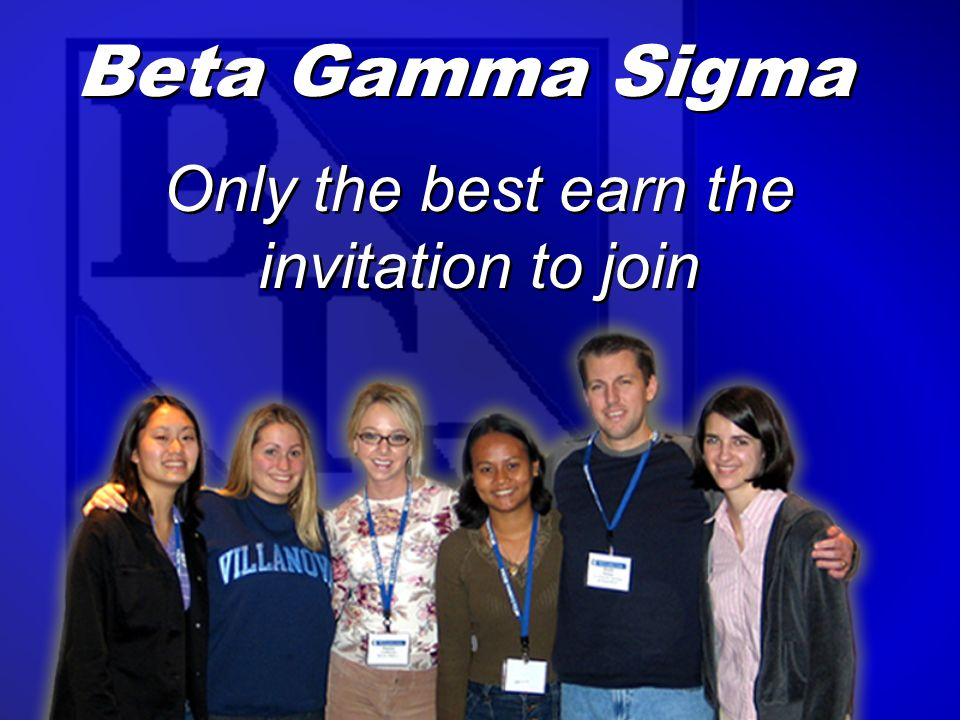Beta Gamma Sigma for more information… Web: www.betagammasigma.org Email: bgshonors@betagammasigma.org Web: www.betagammasigma.org Email: bgshonors@betagammasigma.org