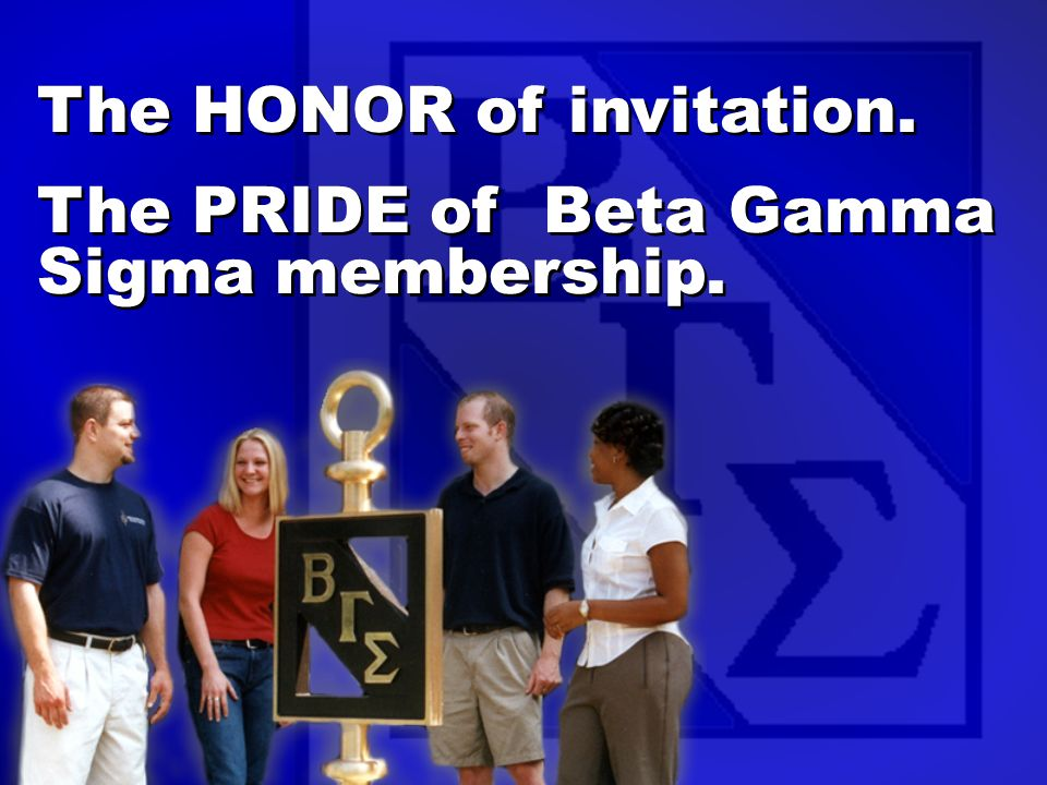 The HONOR of invitation. The PRIDE of Beta Gamma Sigma membership.