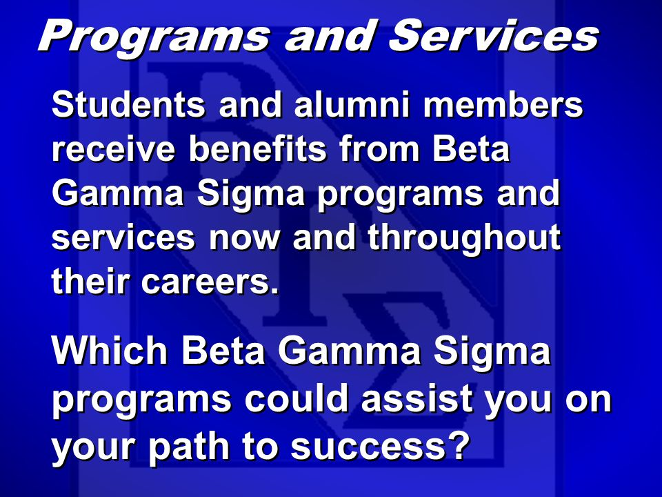 Programs and Services Students and alumni members receive benefits from Beta Gamma Sigma programs and services now and throughout their careers.
