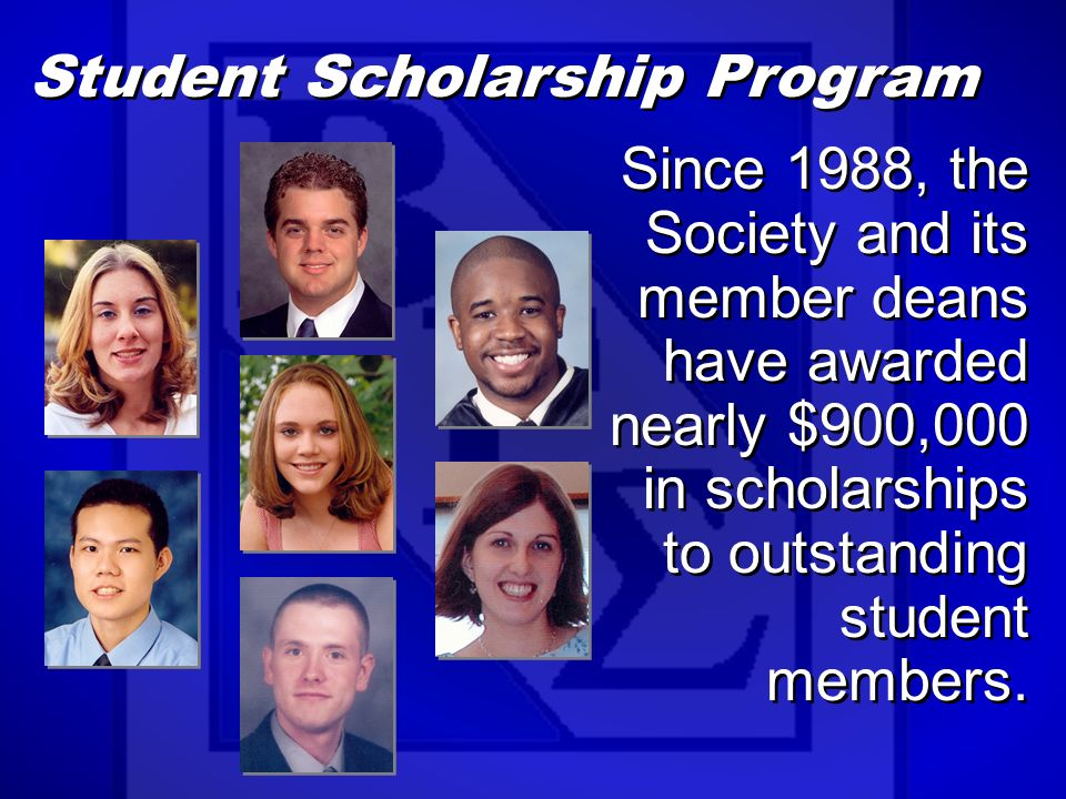 Student Scholarship Program Since 1988, the Society and its member deans have awarded nearly $900,000 in scholarships to outstanding student members.