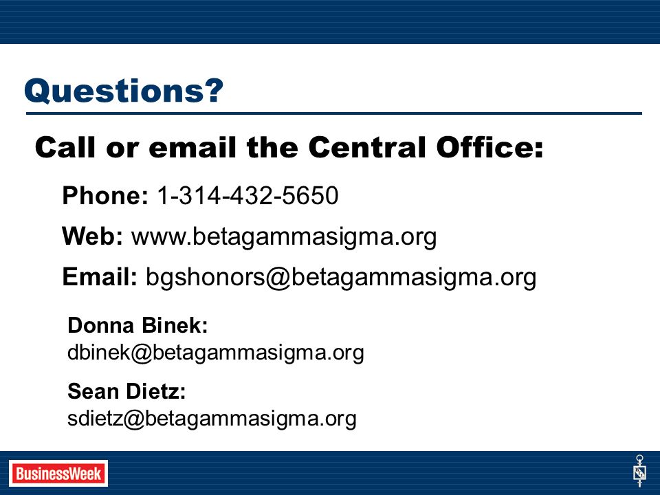 Call or email the Central Office: Phone: 1-314-432-5650 Web: www.betagammasigma.org Email: bgshonors@betagammasigma.org Questions.