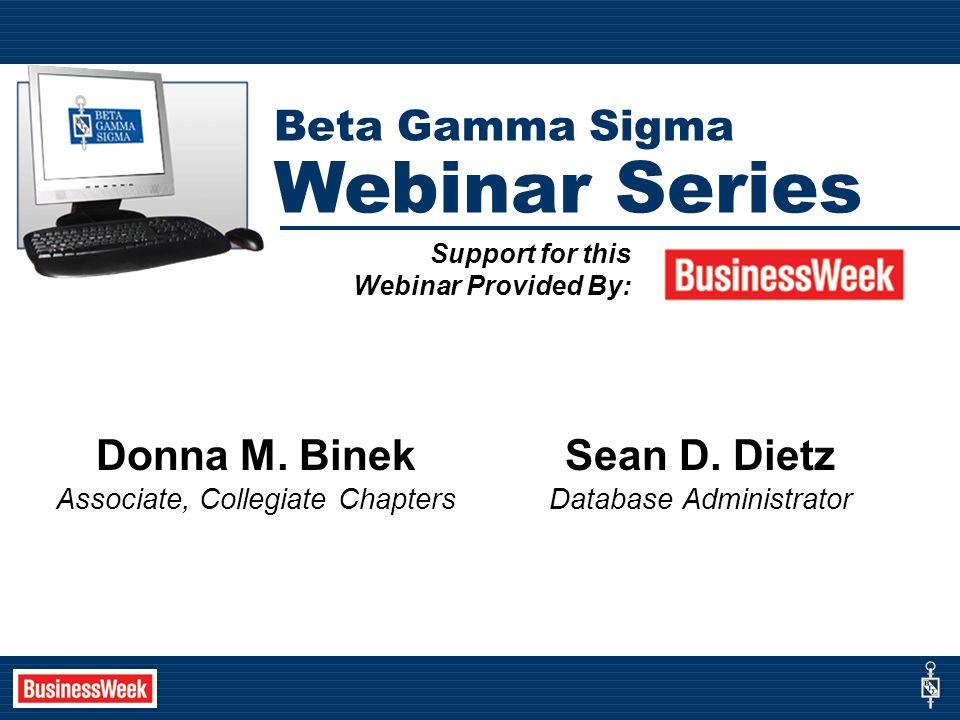 Support for this Webinar Provided By: Beta Gamma Sigma Webinar Series Donna M. Binek Associate, Collegiate Chapters Sean D. Dietz Database Administrat