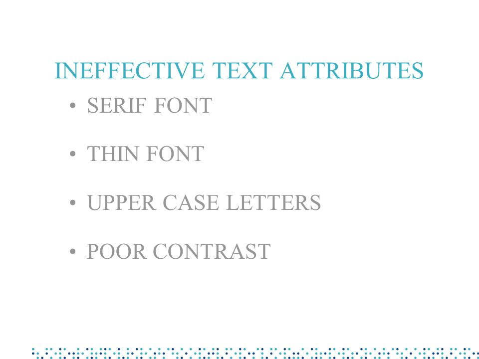 Effective text attributes Sans serif font Bold type Lower case letters Good contrast ) ) ) ) Serif font Normal type UPPER CASE LETTERS Poor contrast ) ) ) ) PreferAvoid