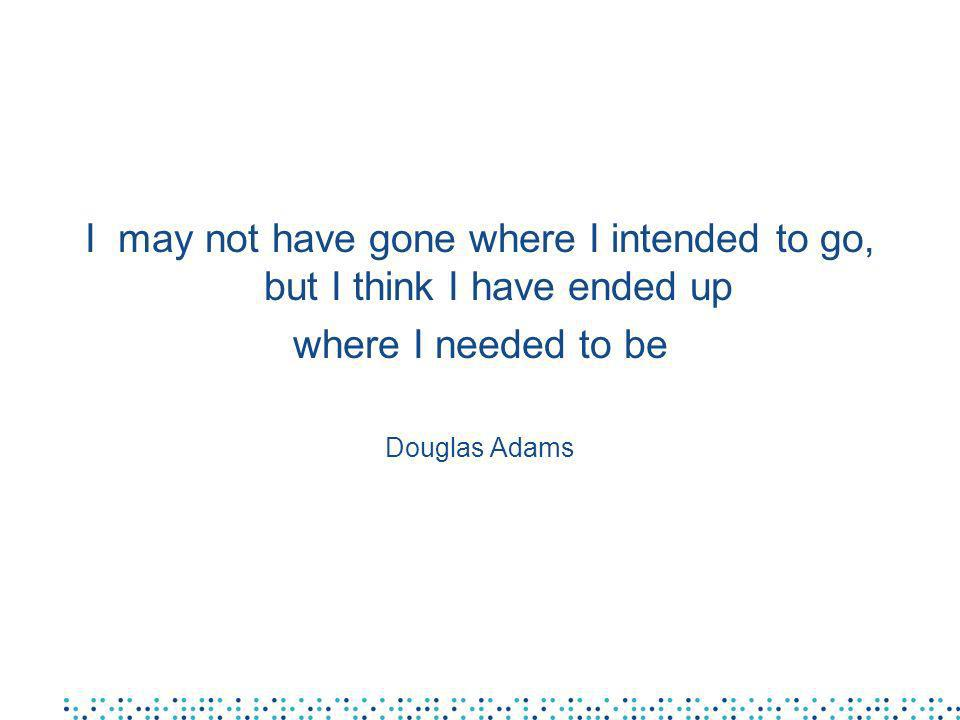I may not have gone where I intended to go, but I think I have ended up where I needed to be Douglas Adams