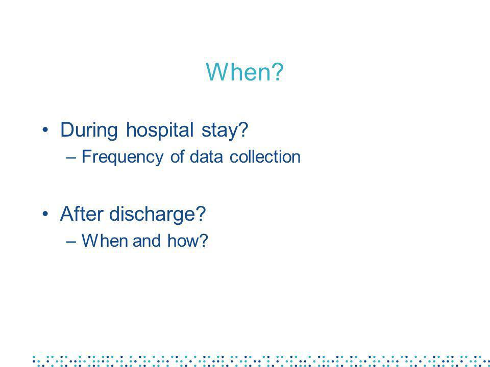 When? During hospital stay? –Frequency of data collection After discharge? –When and how?