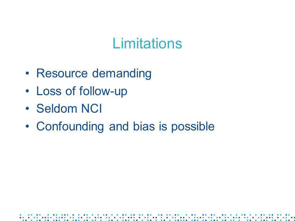Limitations Resource demanding Loss of follow-up Seldom NCI Confounding and bias is possible
