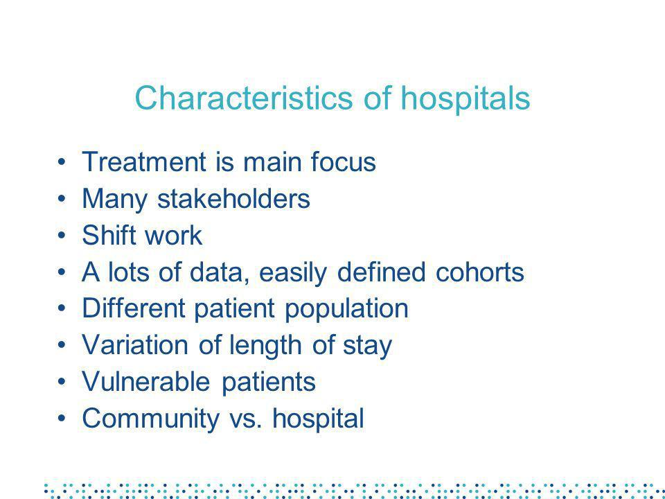 Characteristics of hospitals Treatment is main focus Many stakeholders Shift work A lots of data, easily defined cohorts Different patient population