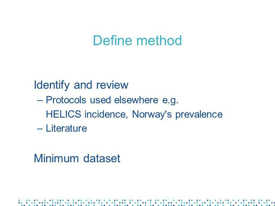Define method Identify and review –Protocols used elsewhere e.g. HELICS incidence, Norway's prevalence –Literature Minimum dataset