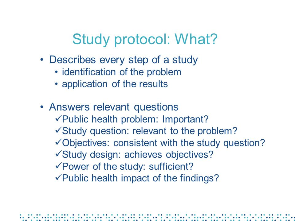 Study protocol: What? Describes every step of a study identification of the problem application of the results Answers relevant questions Public healt