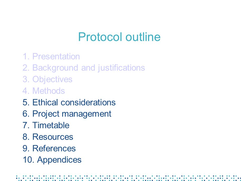 Protocol outline 1. Presentation 2. Background and justifications 3. Objectives 4. Methods 5. Ethical considerations 6. Project management 7. Timetabl