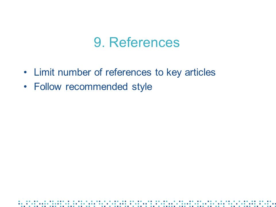 9. References Limit number of references to key articles Follow recommended style
