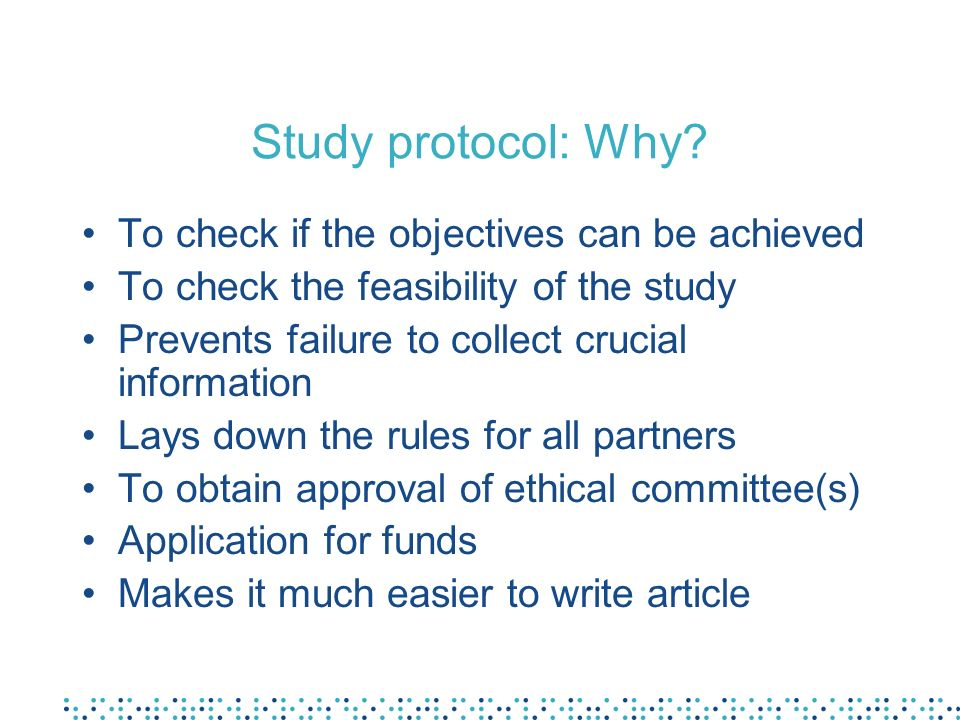 Study protocol: Why? To check if the objectives can be achieved To check the feasibility of the study Prevents failure to collect crucial information