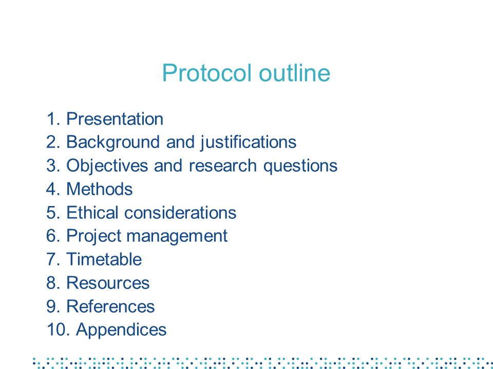 Protocol outline 1. Presentation 2. Background and justifications 3. Objectives and research questions 4. Methods 5. Ethical considerations 6. Project