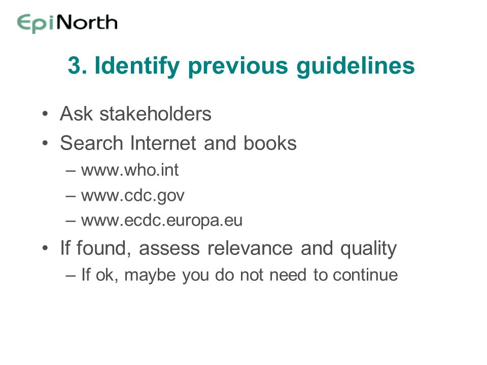 3. Identify previous guidelines Ask stakeholders Search Internet and books –www.who.int –www.cdc.gov –www.ecdc.europa.eu If found, assess relevance an