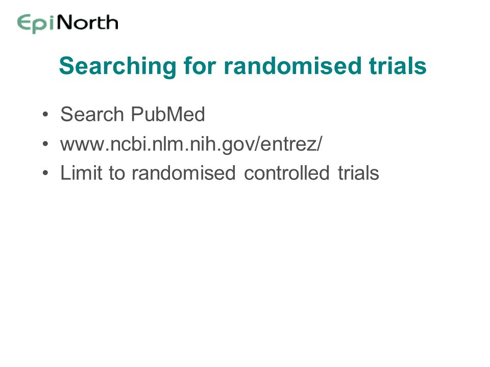 Searching for randomised trials Search PubMed www.ncbi.nlm.nih.gov/entrez/ Limit to randomised controlled trials
