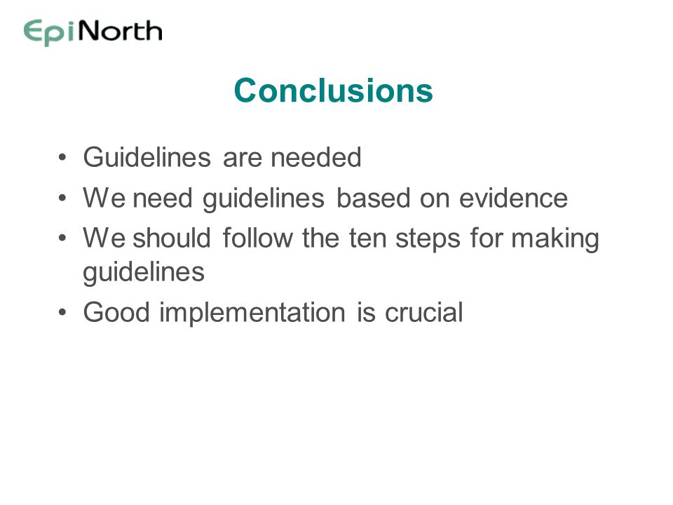 Conclusions Guidelines are needed We need guidelines based on evidence We should follow the ten steps for making guidelines Good implementation is crucial