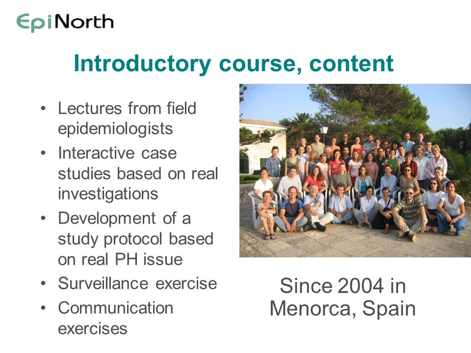 Introductory course, content Lectures from field epidemiologists Interactive case studies based on real investigations Development of a study protocol